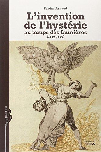 L'invention de l'hystérie au temps des Lumières (1670-1820)