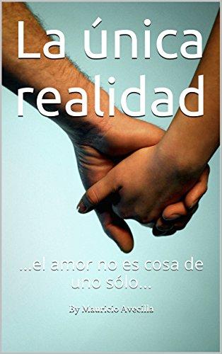 La única realidad: ...el amor no es cosa de uno sólo... por By Mauricio Avecilla