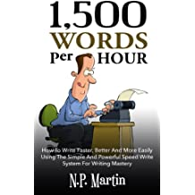 1500 Words Per Hour: How To Write Faster, Better And More Easily Using The Simple And Powerful Speed Write System For Writing Mastery (English Edition)
