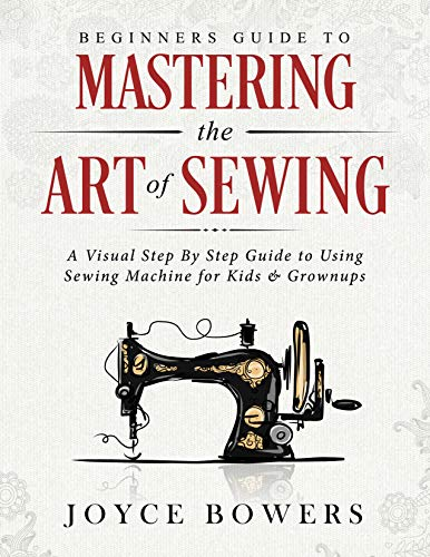 Beginners Guide to Mastering the Art of Sewing: A Visual Step By Step Guide to Using Sewing Machine for Kids & Grownups (English Edition)