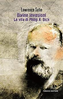 Divine invasioni. La vita di Philip K. Dick (Fanucci Editore) eBook: Lawrence Sutin, Andrea Marti: Amazon.it: Kindle Store