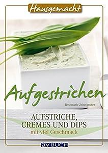 Aufgestrichen: Aufstriche, Cremes und Dips mit viel Geschmack (Hausgemacht)