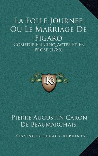 La Folle Journee Ou Le Marriage de Figaro: Comedie En Cinq Actes Et En Prose (1785)