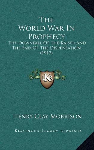 The World War in Prophecy: The Downfall of the Kaiser and the End of the Dispensation (1917)