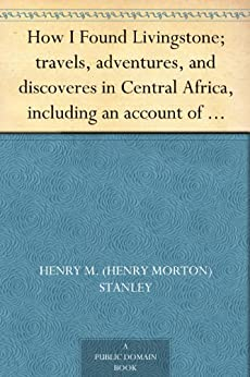 How I Found Livingstone; travels, adventures, and discoveres in Central Africa, including an account of four months' residence with Dr. Livingstone, by Henry M. Stanley by [Stanley, Henry M. (Henry Morton)]