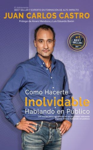 Como Hacerte Inolvidable Hablando En Público: Las claves para convertirte en un inspirador referente y ganar dinero en el escenario por Juan Carlos Castro