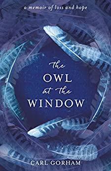 The Owl at the Window: A memoir of loss and hope by [Gorham, Carl]
