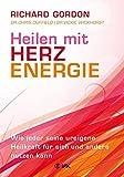 Heilen mit Herzenergie: Wie jeder seine ureigene Heilkraft für sich und andere nutzen kann
