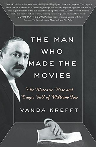 The Man Who Made the Movies: The Meteoric Rise and Tragic Fall of William Fox por Vanda Krefft