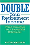 Double Your Retirement Income: Three Strategies for a Successful Retirment: Three Strategies for a Successful Retirement