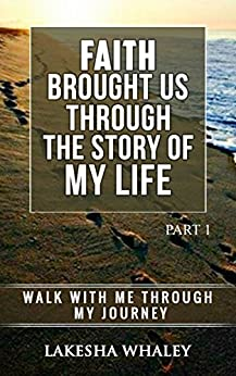 Faith Brought Us Through The Story of My Life Part 1: Walk with me through my journey (English Edition) par [Whaley, Lakesha]