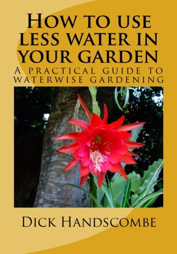 How to use less water in your garden: A practical guide to waterwise gardening worldwide por Dick Handscombe