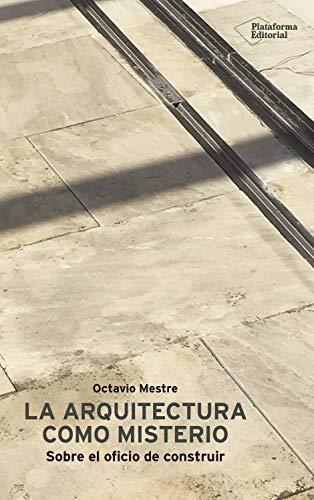 La arquitectura como misterio: Sobre el oficio de construir por Octavio Mestre