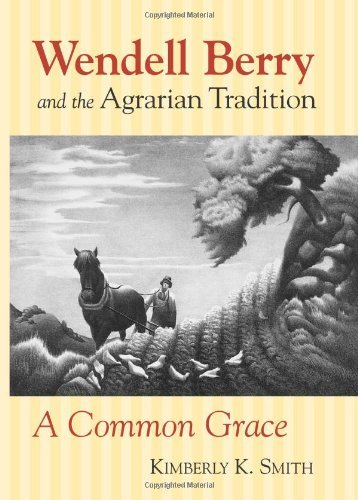 Wendell Berry and the Agrarian Tradition: A Common Grace (American Political Thought) (American Political Thought (University Press of Kansas)) by Kimberly K. Smith (2003-03-27)