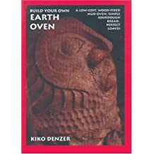 Build Your Own Earth Oven: A Low Cost Wood-Fired Mud Oven; Simple Sourdough Bread; Perfect Loaves