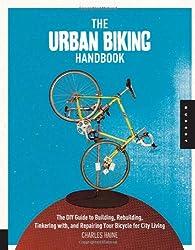 The Urban Biking Handbook: Build, Rebuild, Tinker, Retool, Recycle, and Repair Your Bicycle for City Living