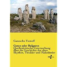 Goten oder Bulgaren: Quellenkritische Untersuchung ueber die Geschichte der alten Skythen, Thrakier und Makedonier