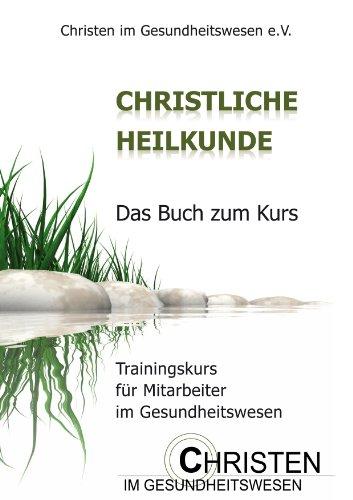 Christliche Heilkunde: Das Buch zum Kurs. Trainingskurs für Mitarbeiter im Gesundheitswesen