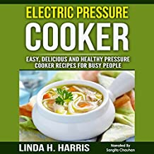 Electric Pressure Cooker: Easy, Delicious and Healthy Pressure Cooker Recipes for Busy People