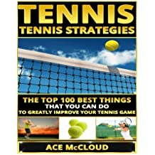 Tennis: Tennis Strategies- The Top 100 Best Things That You Can Do To Greatly Improve Your Tennis Game (Tennis Tactics, Tennis Strategy, Tennis Tips, Tennis Coaching, Playing Tennis) by Ace McCloud (2015-06-10)