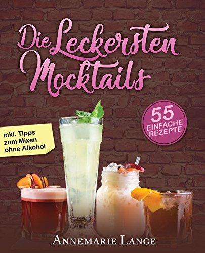 Mocktails: 55 leckere Rezepte für Drinks und Cocktails ohne Alkohol - Bereiten Sie Limonaden, Schorlen, Smoothies, Früchtedrinks und Eistee-Variationen selber zu