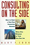 [Consulting On the Side: How to Start a Part-time Consulting Business While Still Working at Your Full-time Job] (By: Mary F. Cook) [published: July, 1996]