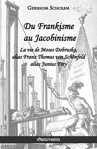 Du Frankisme Au Jacobinisme: La Vie de Moses Dobruska, Alias Franz Thomas Von Schnfeld Alias Junius Frey