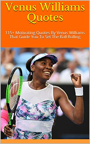 Venus Williams Quotes: 115+ Motivating Quotes By Venus Williams That Guide You To Set The Ball Rolling (English Edition)