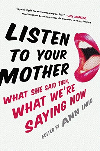 Listen to Your Mother : What She Said Then, What We're Saying Now