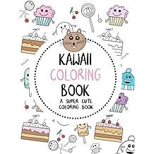 Kawaii Coloring Book: A Super Cute Coloring Book: Kawaii, Manga, Anime and Japanese Coloring Books for Adults, Teens, Tweens and Kids - Kawaii and More (Cute Coloring Books for Girls)