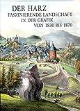 Der Harz - Faszinierende Landschaft in der Grafik von 1830 bis 1870: Teil 2 des Katalogs der Harzansichten