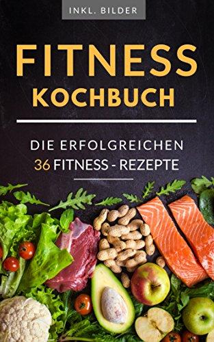 Fitness-Kochbuch für Muskelaufbau und Fettverbrennun +inkl. Bilder und Ernährungspläne!: Schnell und  Einfach gesund kochen - für Muskelaufbau oder abnehmen.: 36 zielführende Rezepte Frau und Mann