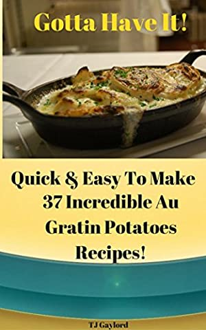 Gotta Have It Quick & Easy To Make 37 Incredible Au Gratin Potatoes Recipes!