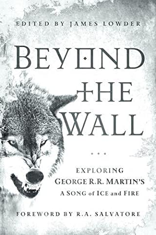 Beyond the Wall: Exploring George R. R. Martin's A Song of Ice and Fire, From A Game of Thrones to A Dance with