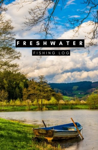Freshwater Fishing Log: Freshwater Fishing Journal, Freshwater fishing Report, Captains Log, Captains Report, Fishing Log, Fishing Report, Fishing Book, Fishing Journal