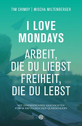 I Love Mondays - Arbeit, die du liebst und Freiheit, die du lebst: mit inspirierenden Geschichten von 16 Querdenkern