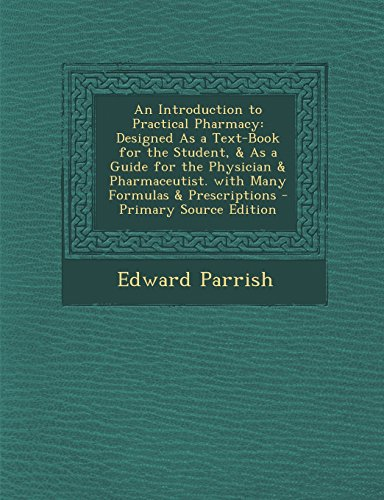An Introduction to Practical Pharmacy: Designed As a Text-Book for the Student, & As a Guide for the Physician & Pharmaceutist. with Many Formulas & Prescriptions