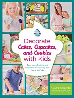 Decorate Cakes, Cupcakes, and Cookies with Kids: Techniques, Projects, and Party Plans for Teaching Kids, Teens, and Tots von [Carpenter, Autumn]