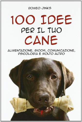 100 Idee Per Il Tuo Cane. Alimentazione, Giochi, Comunicazione, Psicologia e Molto Altro