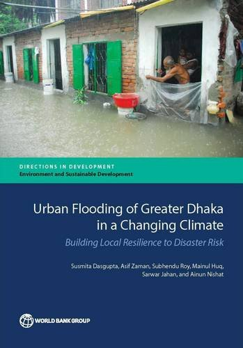 Urban Flooding of Greater Dhaka in a Changing Climate: Building Local Resilience to Disaster Risk (Directions in Development)