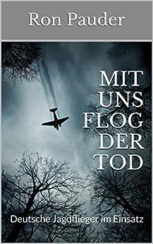 Mit uns flog der Tod: Deutsche Jagdflieger im Einsatz