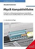 Physik Kompaktleifaden: Praktikum und Examensvorbereitung in einem Buch. Für Naturwissenschaftler, Mediziner und Pharmazeuten.