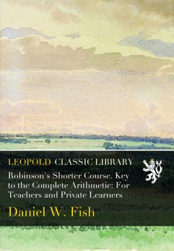 Robinson's Shorter Course. Key to the Complete Arithmetic: For Teachers and Private Learners por Daniel W. Fish