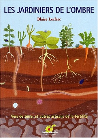 Les jardiniers de l'ombre. Vers de terre et autres artisans de fertilité par Blaise Leclerc