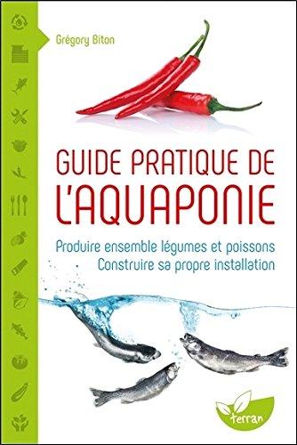 Guide pratique de l'aquaponie - Produire ensemble légumes et poissons - Construire sa propre installation par Grégory Biton