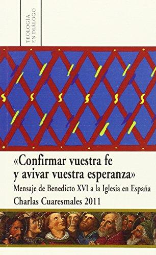 Confirmar vuestra fe y avivar vuestra esperanza: Mensaje de Benedicto XVI a la Iglesia en España. Charlas Cuaresmales 2011 (Teología en diálogo)