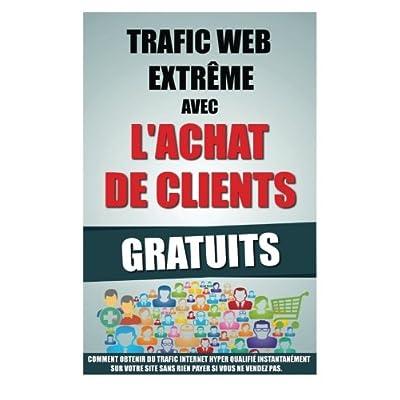 Trafic Web Extrême Avec L'Achat De Clients Gratuits: Comment Obtenir Du Trafic Internet Hyper Qualifié Instantanément Sur Votre Site Sans Rien Payer Si Vous Ne Vendez Pas.