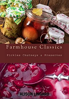 Farmhouse Classics - Pickles, Chutneys & Preserves: Over 125 simple and delicious country classic pickle and preserving recipes (English Edition) von [Lingard, Alison]