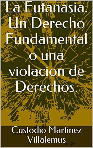 La Eutanasia. Un Derecho Fundamental o una violacion de Derechos. por Custodio Martinez Villalemus