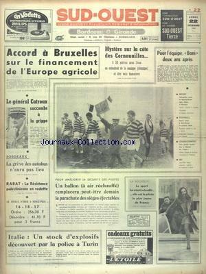 SUD OUEST [No 7874] du 22/12/1969 - ACCORD A BRUXELLES SUR LE FINANCEMENT DE L'EUROPE AGRICOLE - LE GENERAL CATROUX SUCCOMBE A LA GRIPPE - LES CONFLIT SOCIAUX - MYSTERE SUR LA COTE DES CORNOUAILLES - LES SPORTS - RUGBY - FOOT - CROSS-COUNTRY - SKI - RABAT - LA RESISTANCE PALESTINIENNE EN VEDETTE - ITALIE - UN STOCK D'EXPLOSIFS DECOUVERT PAR LA POLICE A TURIN par Collectif